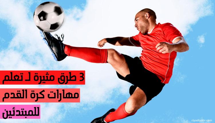 5 طرق مثيرة لـ تعلم مهارات كرة القدم للمبتدئين